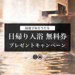 【日帰り入浴無料券プレゼント】抽選で毎月当たるキャンペーン開催中!